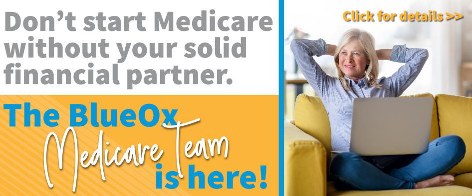 Don't start Medicare without your solid financial partner. The BlueOx Medicare Team is here! Click for details >>