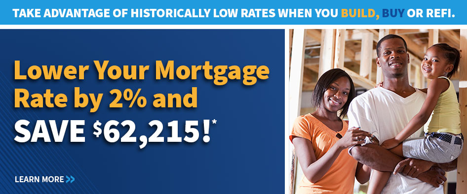 Take Advantage of Historically Low Rates When You Build, Buy or Refinance. Lower Your Mortgage Rate by 2% and Save $62,215!*